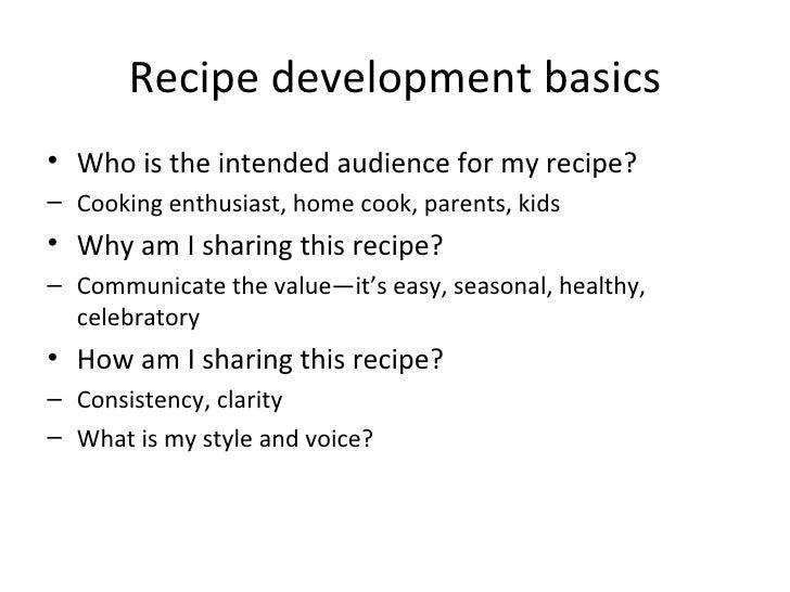Recipe development basics <ul><ul><li>Who is the intended audience for my recipe? </li></ul></ul><ul><ul><li>Cooking enthu...