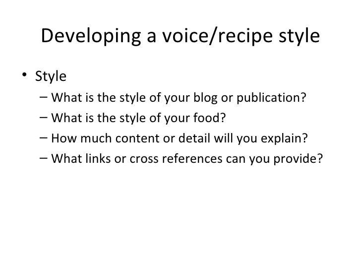 Developing a voice/recipe style <ul><li>Style </li></ul><ul><ul><li>What is the style of your blog or publication? </li></...