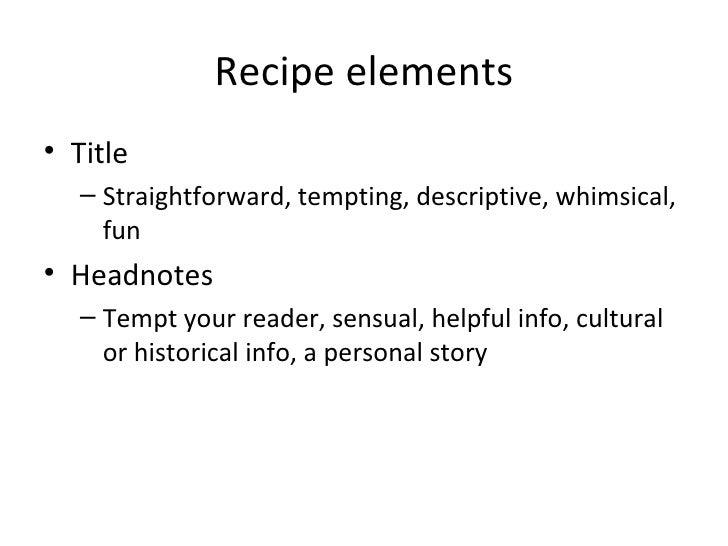 Recipe elements <ul><li>Title </li></ul><ul><ul><li>Straightforward, tempting, descriptive, whimsical, fun </li></ul></ul>...