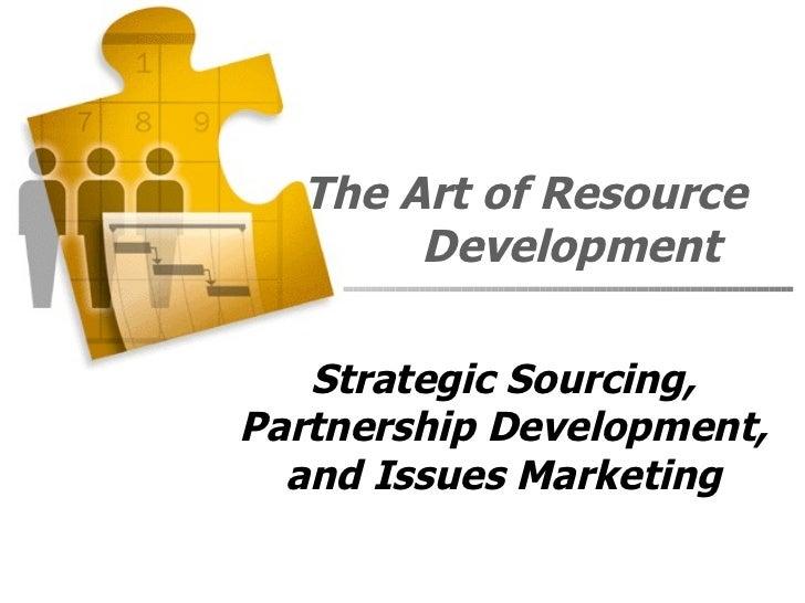 The Art of Resource       Development   Strategic Sourcing,Partnership Development,  and Issues Marketing