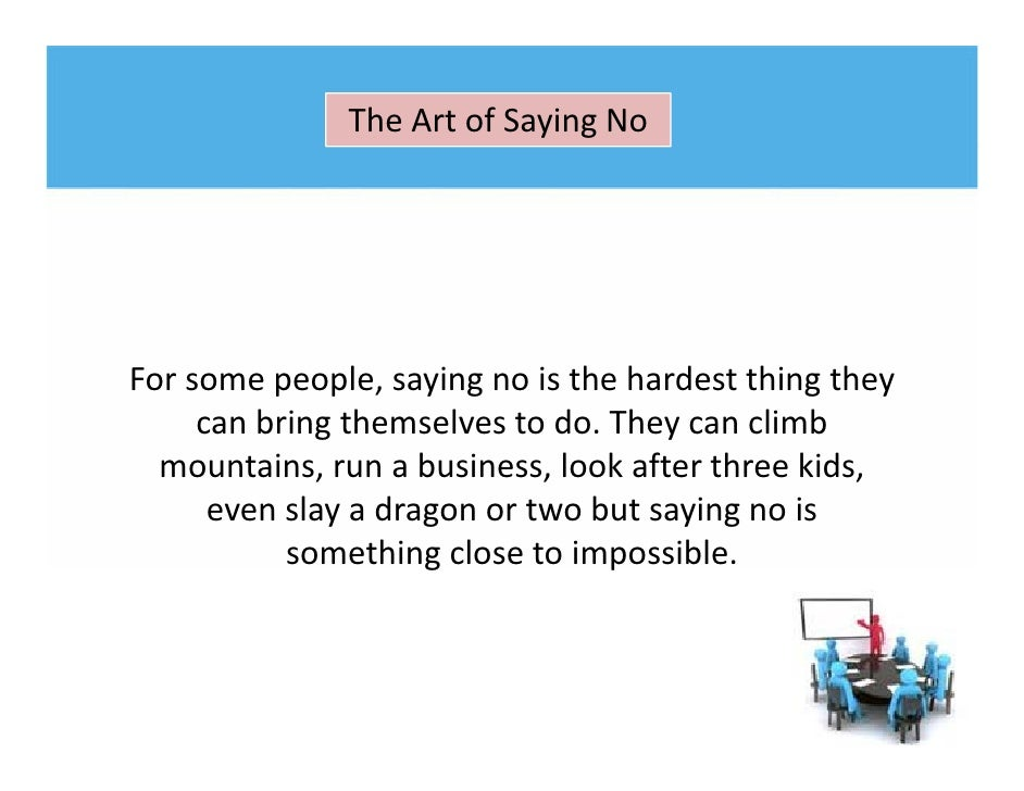 "art of saying no The word ""no"" is usually one of the first words we learn how to master seriously spend time around just about any toddler and i'm sure you'll hear ""no"" used frequently and liberally yet as we get older, the word ""no"" becomes harder and harder to say – especially for women often ."