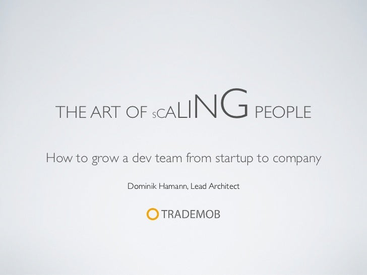 THE ART OF SCALI             NG PEOPLEHow to grow a dev team from startup to company             Dominik Hamann, Lead Arch...