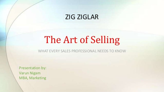 WHAT EVERY SALES PROFESSIONAL NEEDS TO KNOW The Art of Selling Presentation by: Varun Nigam MBA, Marketing ZIG ZIGLAR