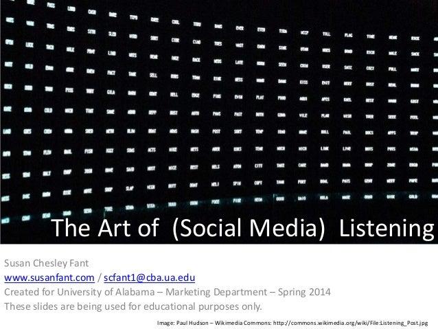 The Art of (Social Media) Listening Susan Chesley Fant www.susanfant.com / scfant1@cba.ua.edu Created for University of Al...