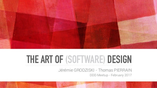 THE ART OF (SOFTWARE) DESIGN Jérémie GRODZISKI - Thomas PIERRAIN DDD Meetup - February 2017