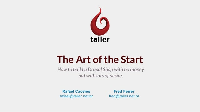 The Art of the Start How to build a Drupal Shop with no money but with lots of desire. Rafael Caceres rafael@taller.net.br...