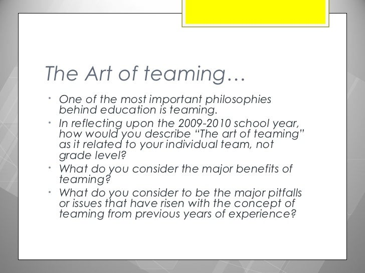 The Art of teaming…•   One of the most important philosophies    behind education is teaming.•   In reflecting upon the 20...