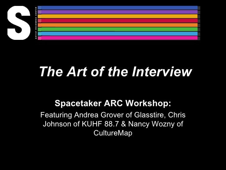The Art of the Interview Spacetaker ARC Workshop: Featuring Andrea Grover of Glasstire, Chris Johnson of KUHF 88.7 & Nancy...