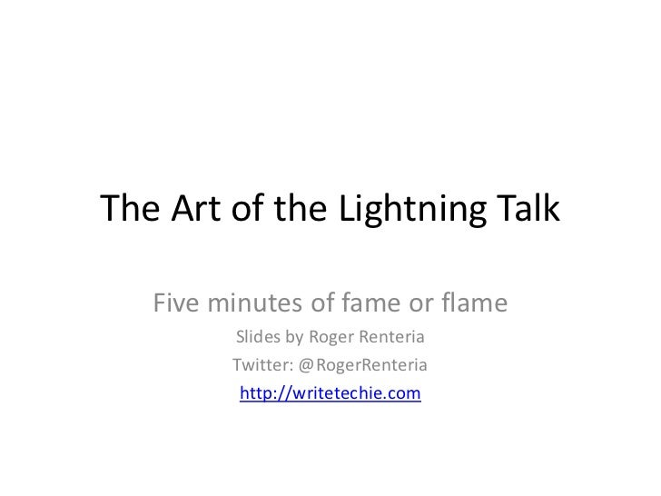 The Art of the Lightning Talk   Five minutes of fame or flame         Slides by Roger Renteria         Twitter: @RogerRent...