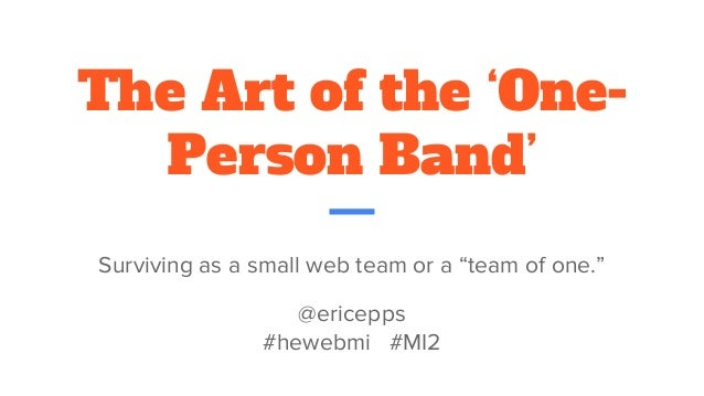 """The Art of the 'One- Person Band' Surviving as a small web team or a """"team of one."""" @ericepps #hewebmi #MI2"""