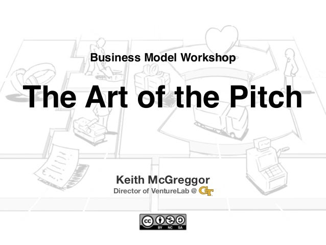 Business Model WorkshopThe Art of the Pitch        Keith McGreggor       Director of VentureLab @   ...