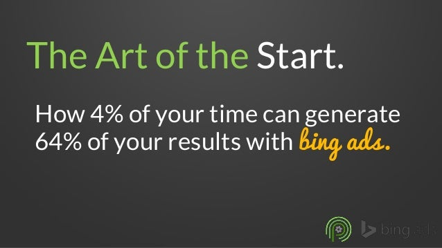 The Art of the Start.  How 4% of your time can generate 64% of your results with bingads.