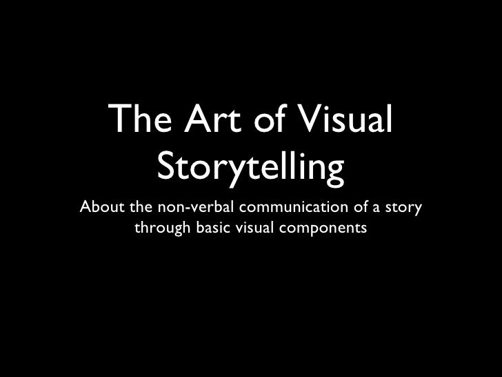 The Art of Visual Storytelling <ul><li>About the non-verbal communication of a story through basic visual components </li>...