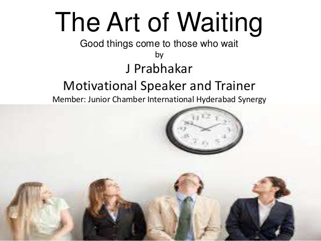 The Art of Waiting Good things come to those who wait by J Prabhakar Motivational Speaker and Trainer Member: Junior Chamb...
