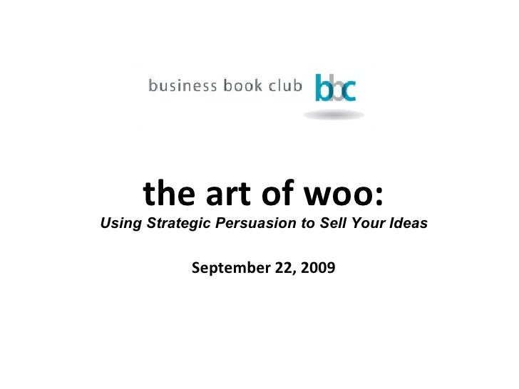 the art of woo: Using Strategic Persuasion to Sell Your Ideas September 22, 2009