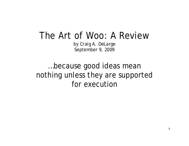 1 The Art of Woo: A Review by Craig A. DeLarge September 9, 2009 …because good ideas mean nothing unless they are supporte...