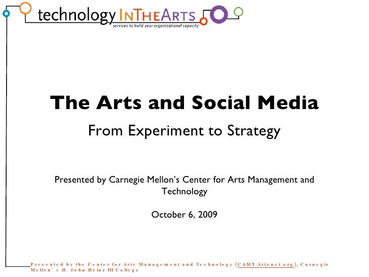 Presented by Carnegie Mellon's Center for Arts Management and Technology October 6, 2009 The Arts and Social Media From Ex...