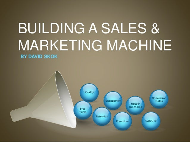 BUILDING A SALES & MARKETING MACHINE Upsell/ Cross Sell CAC/LTV Virality Engagement Retention Freemium Conversion Rates BY...