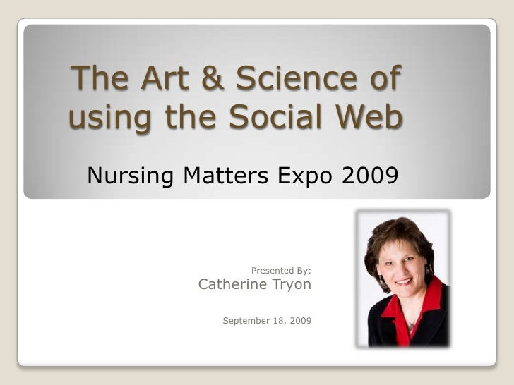 The Art & Science of using the Social Web <br />Nursing Matters Expo 2009 <br />Presented By:<br />	Catherine Tryon			Sept...