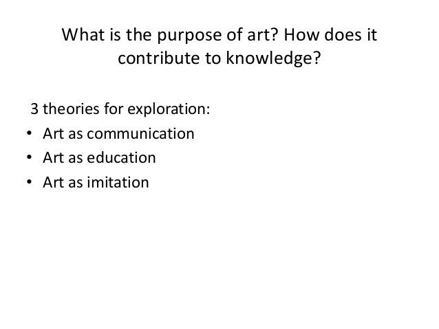 What is the purpose of art? How does it           contribute to knowledge? 3 theories for exploration:• Art as communicati...