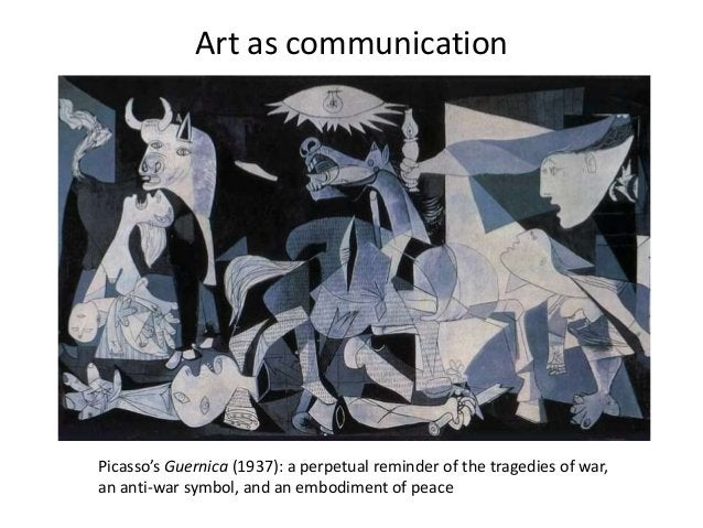 Art as communicationPicasso's Guernica (1937): a perpetual reminder of the tragedies of war,an anti-war symbol, and an emb...