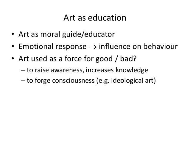 Art as education• Art as moral guide/educator• Emotional response influence on behaviour• Art used as a force for good / b...