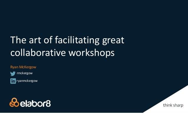The art of facilitating great collaborative workshops Ryan McKergow ryanmckergow rmckergow