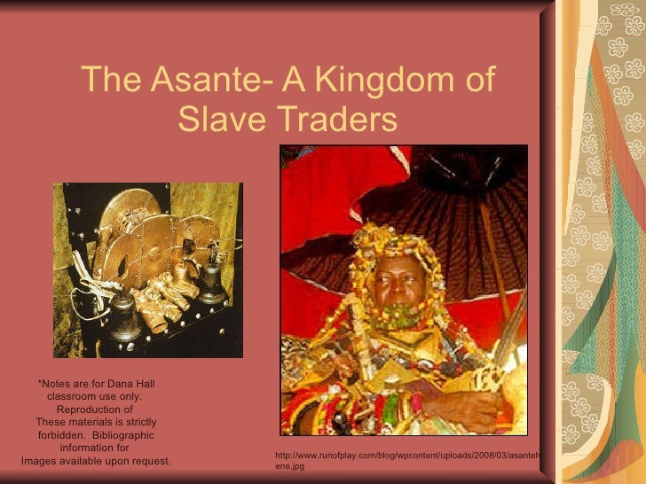 The Asante- A Kingdom of Slave Traders *Notes are for Dana Hall classroom use only.  Reproduction of  These materials is s...