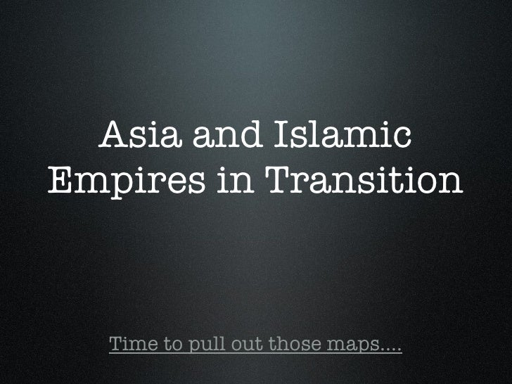 Asia and Islamic Empires in Transition <ul><li>Time to pull out those maps.... </li></ul>