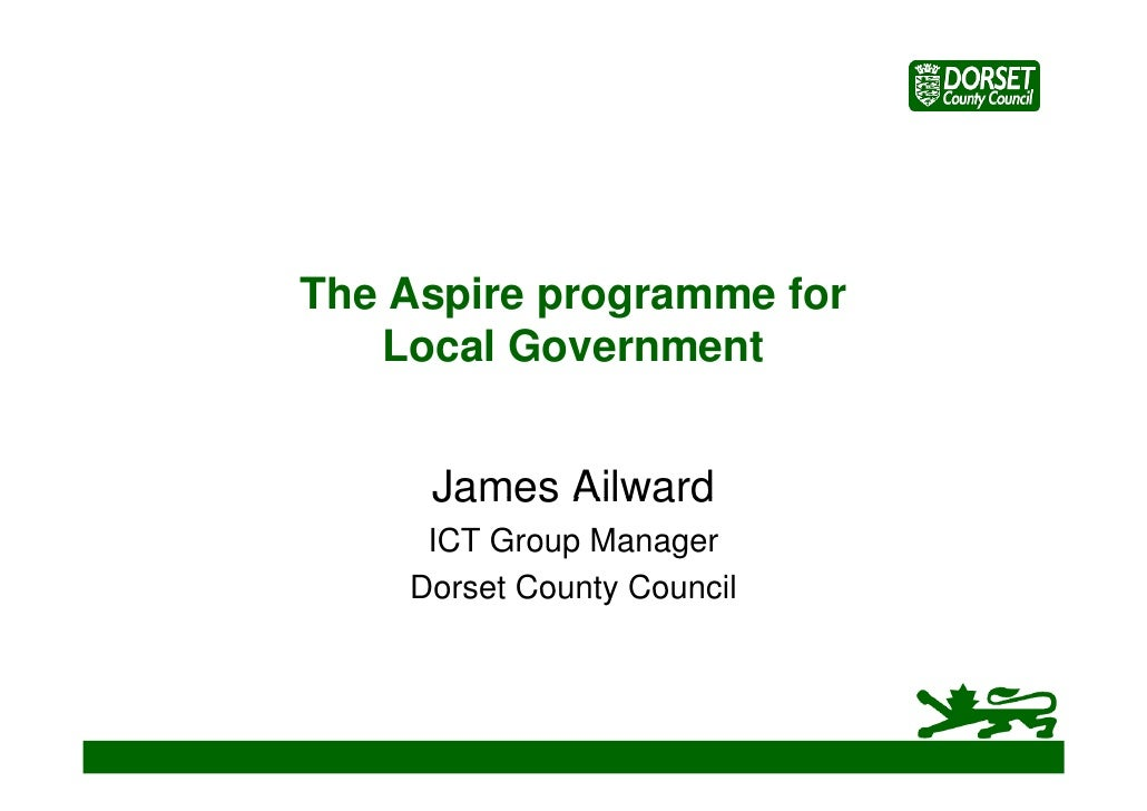 The Aspire programme for       p p g    Local Government        James Ailward      ICT Group Manager     Dorset County Cou...