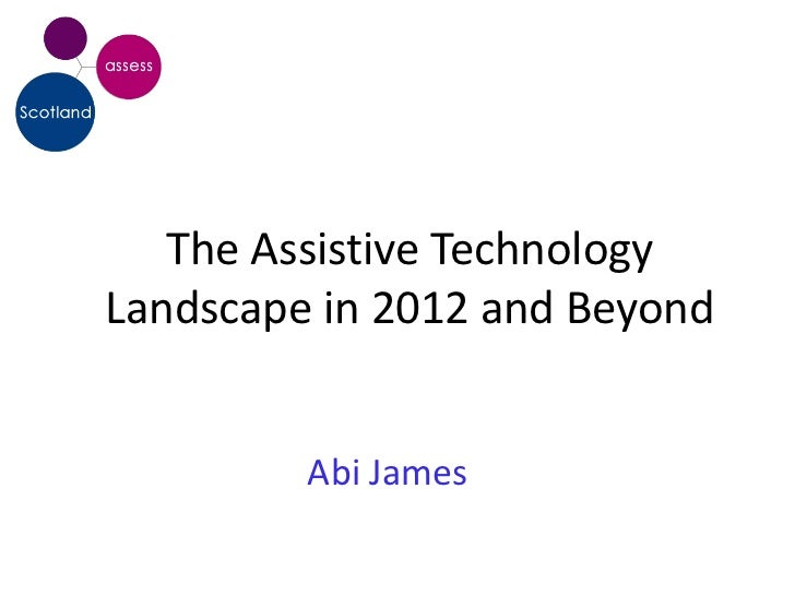 The Assistive TechnologyLandscape in 2012 and Beyond         Abi James