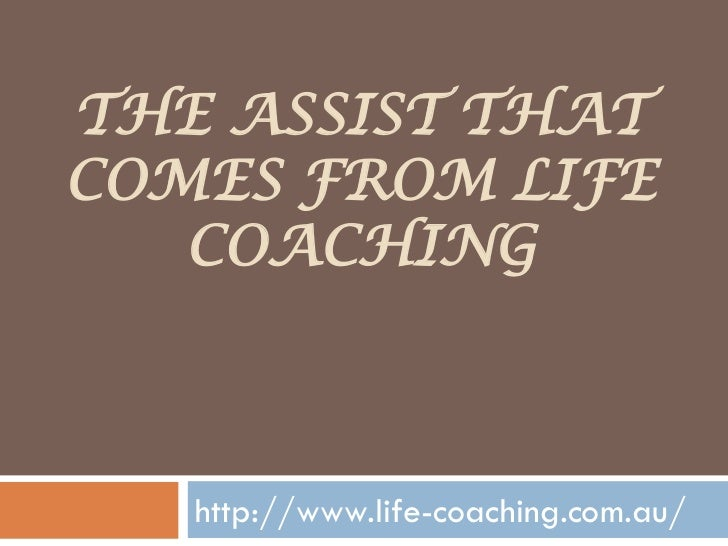 THE ASSIST THATCOMES FROM LIFE   COACHING   http://www.life-coaching.com.au/