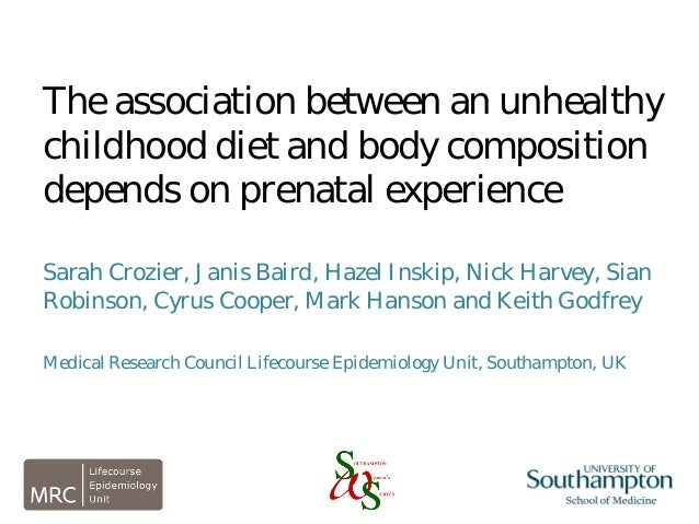 The association between an unhealthy childhood diet and body composition depends on prenatal experience Sarah Crozier, Jan...