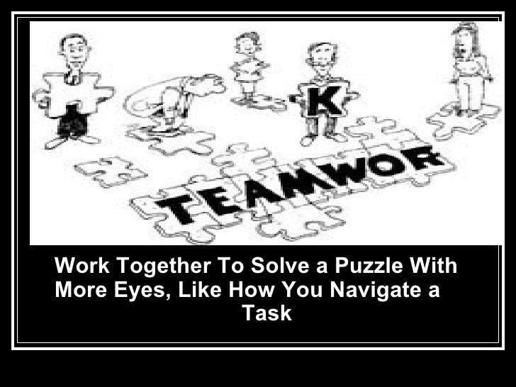 <ul><li>Work Together To Solve a Puzzle With More Eyes, Like How You Navigate a  Task   </li></ul>