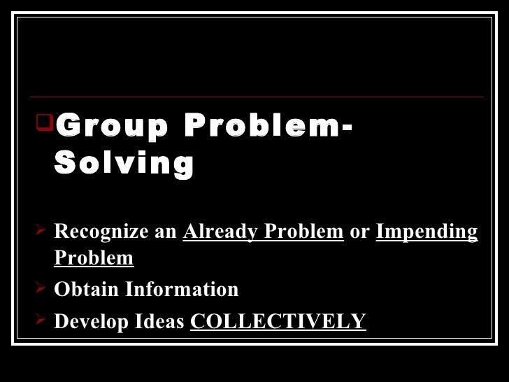 <ul><li>Group Problem-Solving </li></ul><ul><li>Recognize an  Already Problem  or  Impending Problem </li></ul><ul><li>Obt...