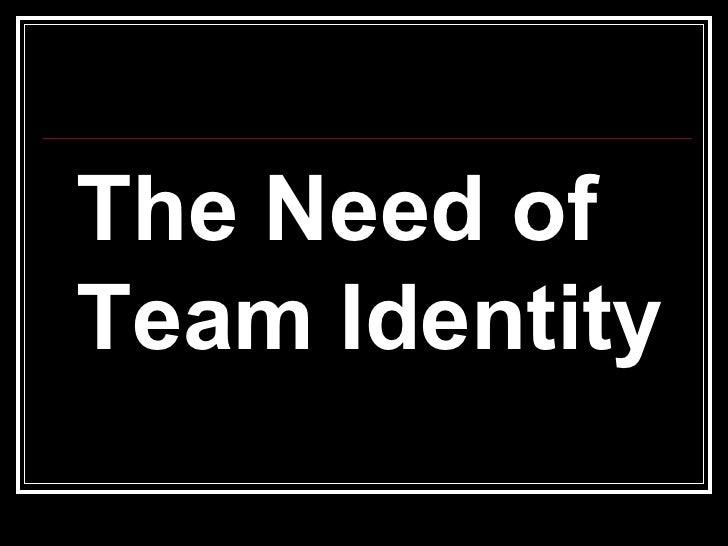 <ul><li>The Need of Team Identity </li></ul>