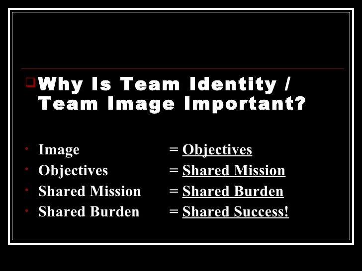 <ul><li>Why Is Team Identity / Team Image Important? </li></ul><ul><li>Image  =  Objectives </li></ul><ul><li>Objectives  ...