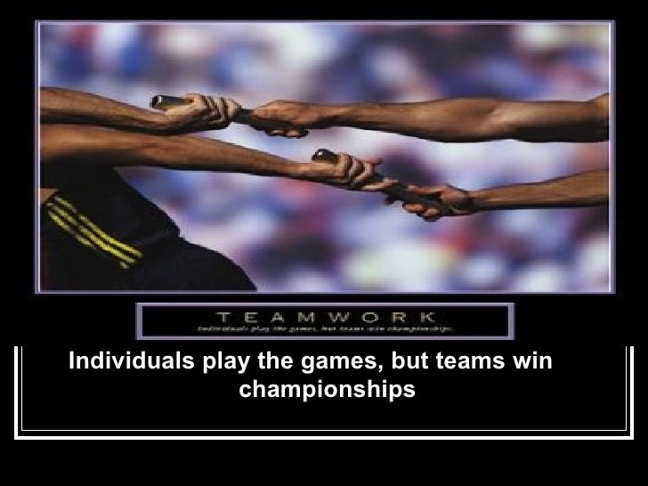<ul><li>Individuals play the games, but teams win  championships </li></ul>
