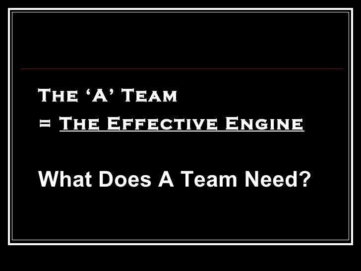 <ul><li>The 'A' Team  </li></ul><ul><li>=  The Effective Engine </li></ul><ul><li>What Does A Team Need?  </li></ul>