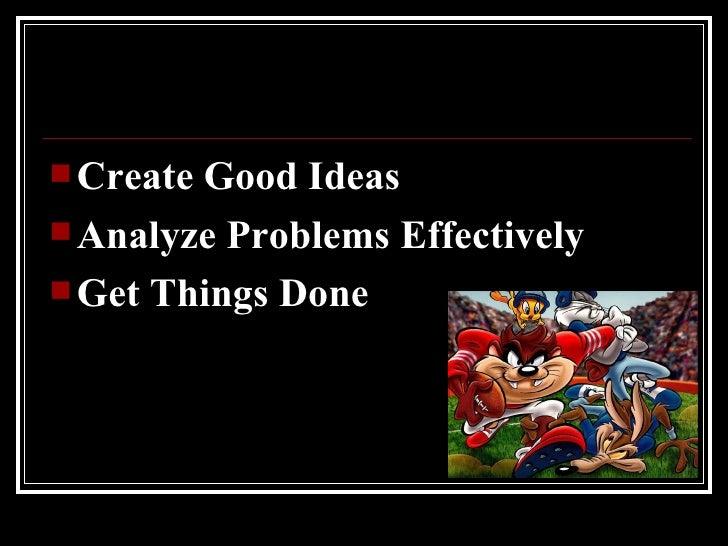 <ul><li>Create Good Ideas </li></ul><ul><li>Analyze Problems Effectively </li></ul><ul><li>Get Things Done </li></ul>