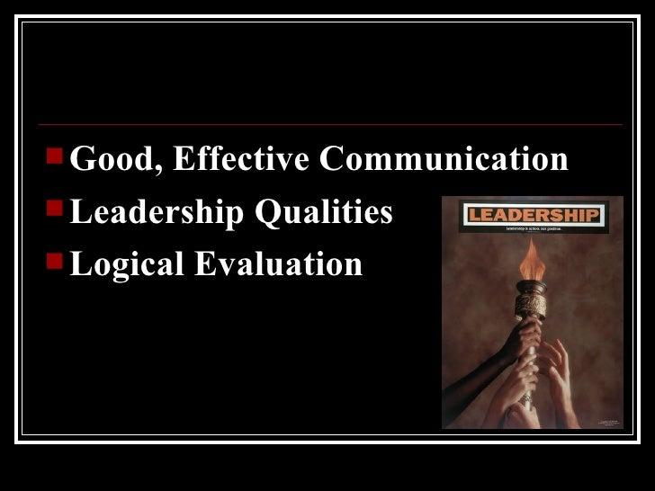 <ul><li>Good, Effective Communication  </li></ul><ul><li>Leadership Qualities </li></ul><ul><li>Logical Evaluation </li></ul>