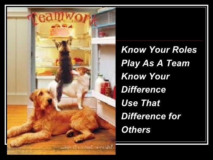 <ul><li>Know Your Roles </li></ul><ul><li>Play As A Team </li></ul><ul><li>Know Your  </li></ul><ul><li>Difference </li></...