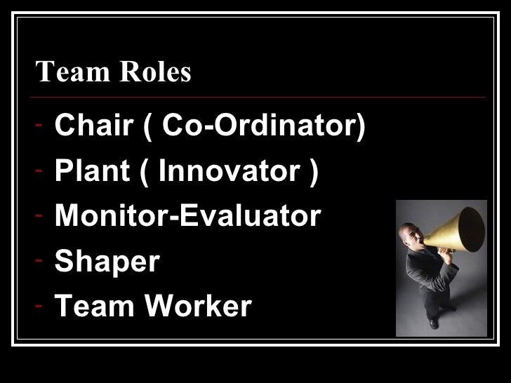 Team Roles <ul><li>Chair ( Co-Ordinator) </li></ul><ul><li>Plant ( Innovator ) </li></ul><ul><li>Monitor-Evaluator </li></...