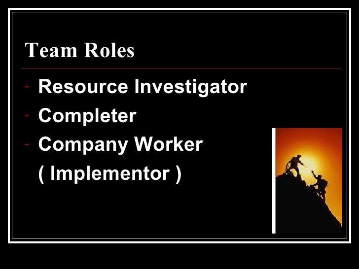 Team Roles <ul><li>Resource Investigator </li></ul><ul><li>Completer  </li></ul><ul><li>Company Worker  </li></ul><ul><li>...