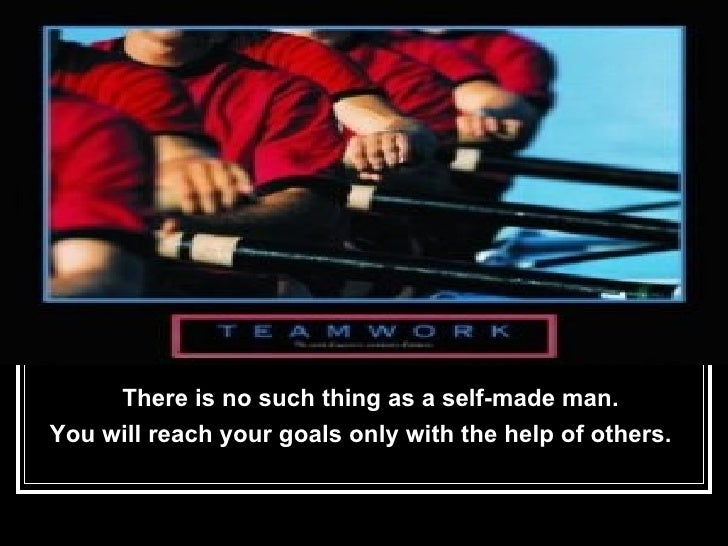 <ul><li>There is no such thing as a self-made man.  </li></ul><ul><li>You will reach your goals only with the help of othe...