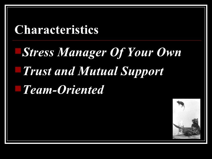 Characteristics  <ul><li>Stress Manager Of Your Own </li></ul><ul><li>Trust and Mutual Support </li></ul><ul><li>Team-Orie...