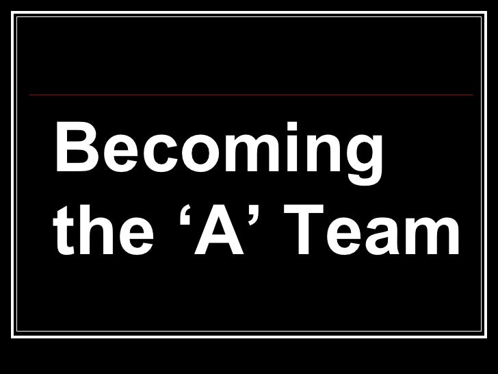 <ul><li>Becoming the 'A' Team </li></ul>