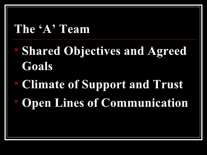The 'A' Team <ul><li>Shared Objectives and Agreed Goals </li></ul><ul><li>Climate of Support and Trust </li></ul><ul><li>O...
