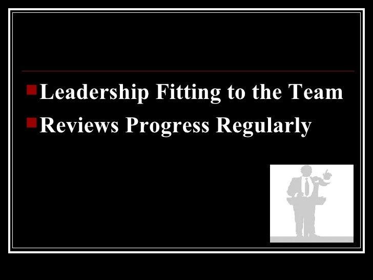 <ul><li>Leadership Fitting to the Team </li></ul><ul><li>Reviews Progress Regularly </li></ul>