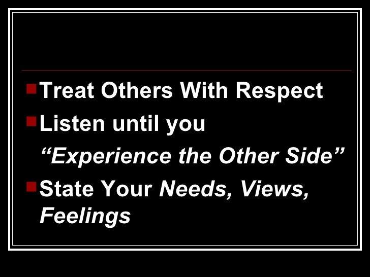 """<ul><li>Treat Others With Respect </li></ul><ul><li>Listen until you  </li></ul><ul><li>"""" Experience the Other Side"""" </li>..."""